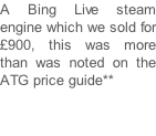 A Bing Live steam engine which we sold for £900, this was more than was noted on the ATG price guide**